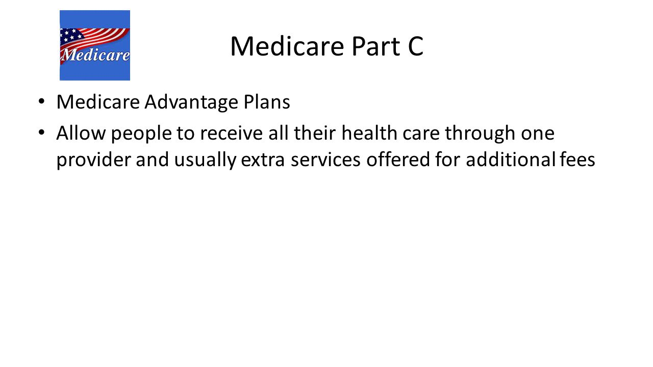 Medicare Part C Medicare Advantage Plans Allow people to receive all their health care through one provider and usually extra services offered for add