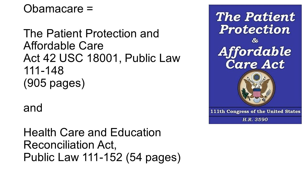 Obamacare = The Patient Protection and Affordable Care Act 42 USC 18001, Public Law 111-148 (905 pages) and Health Care and Education Reconciliation Act, Public Law 111-152 (54 pages)