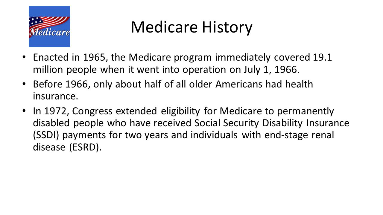 Medicare History Enacted in 1965, the Medicare program immediately covered 19.1 million people when it went into operation on July 1, 1966.