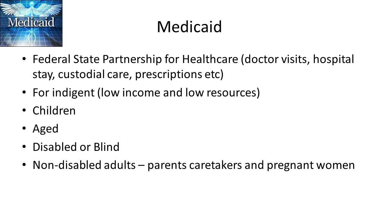 Medicaid Federal State Partnership for Healthcare (doctor visits, hospital stay, custodial care, prescriptions etc) For indigent (low income and low resources) Children Aged Disabled or Blind Non-disabled adults – parents caretakers and pregnant women