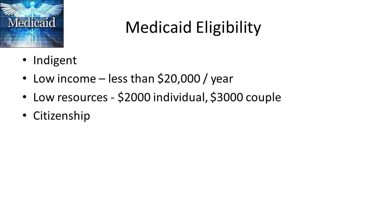 Medicaid Eligibility Indigent Low income – less than $20,000 / year Low resources - $2000 individual, $3000 couple Citizenship