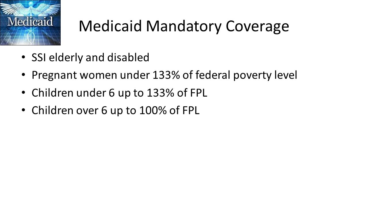 Medicaid Mandatory Coverage SSI elderly and disabled Pregnant women under 133% of federal poverty level Children under 6 up to 133% of FPL Children ov