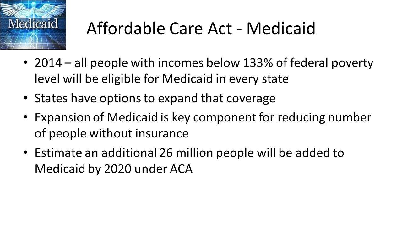 Affordable Care Act - Medicaid 2014 – all people with incomes below 133% of federal poverty level will be eligible for Medicaid in every state States have options to expand that coverage Expansion of Medicaid is key component for reducing number of people without insurance Estimate an additional 26 million people will be added to Medicaid by 2020 under ACA