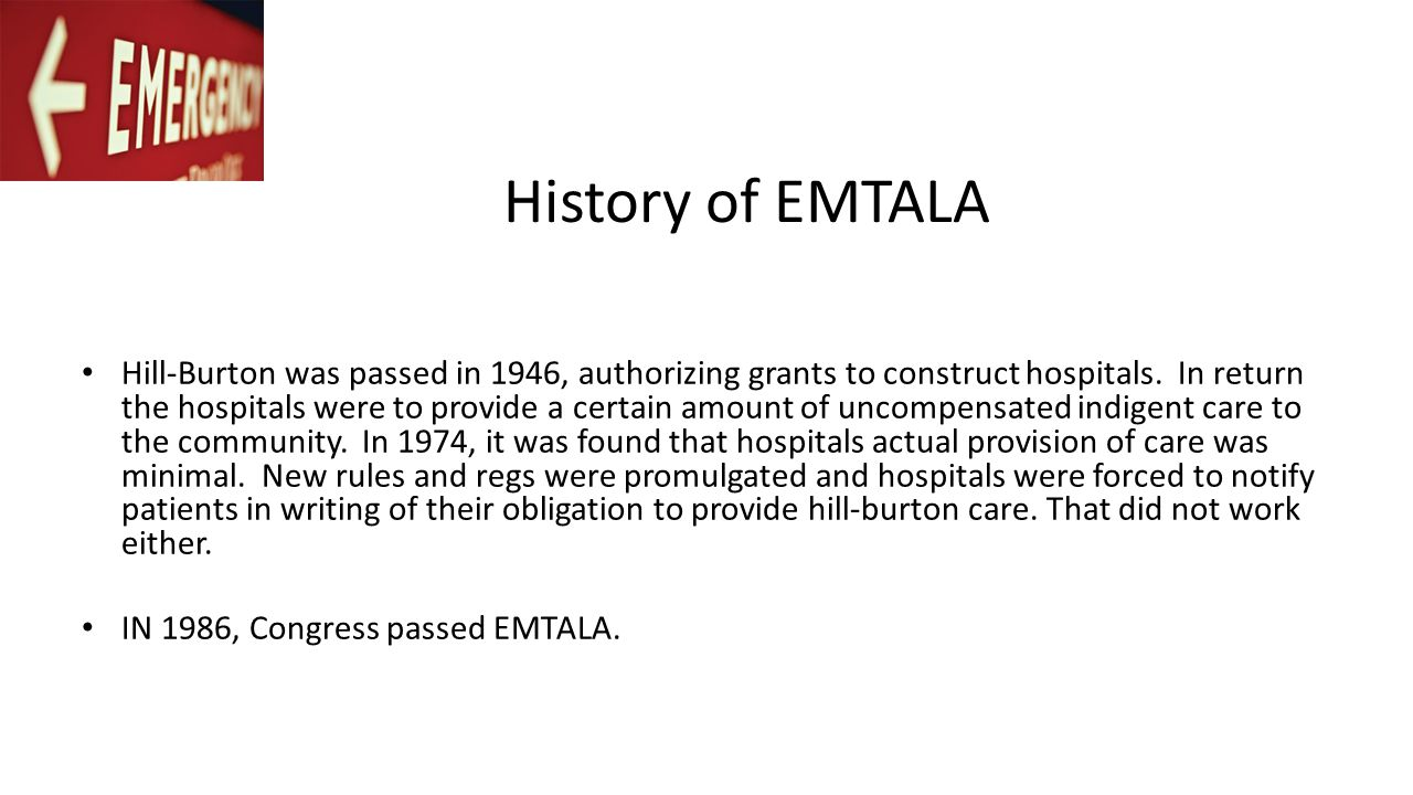 History of EMTALA Hill-Burton was passed in 1946, authorizing grants to construct hospitals. In return the hospitals were to provide a certain amount