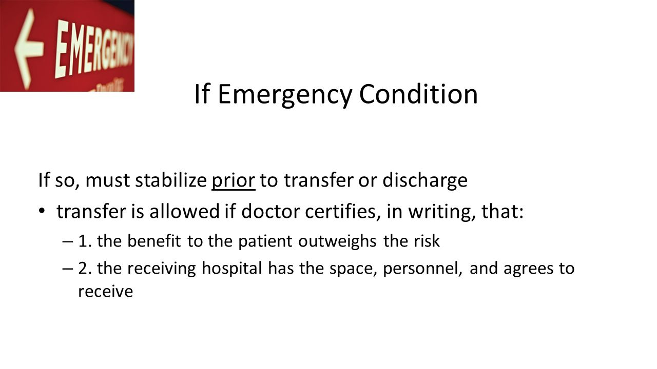 If Emergency Condition If so, must stabilize prior to transfer or discharge transfer is allowed if doctor certifies, in writing, that: – 1.