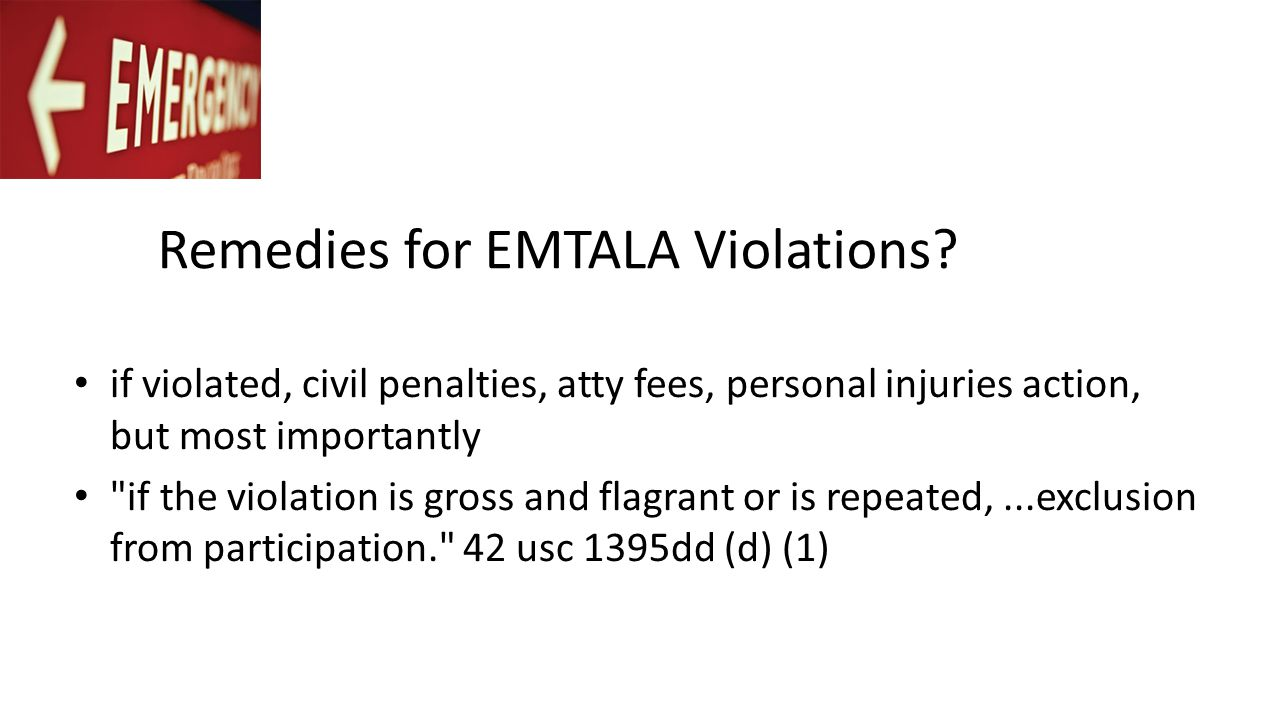 Remedies for EMTALA Violations? if violated, civil penalties, atty fees, personal injuries action, but most importantly