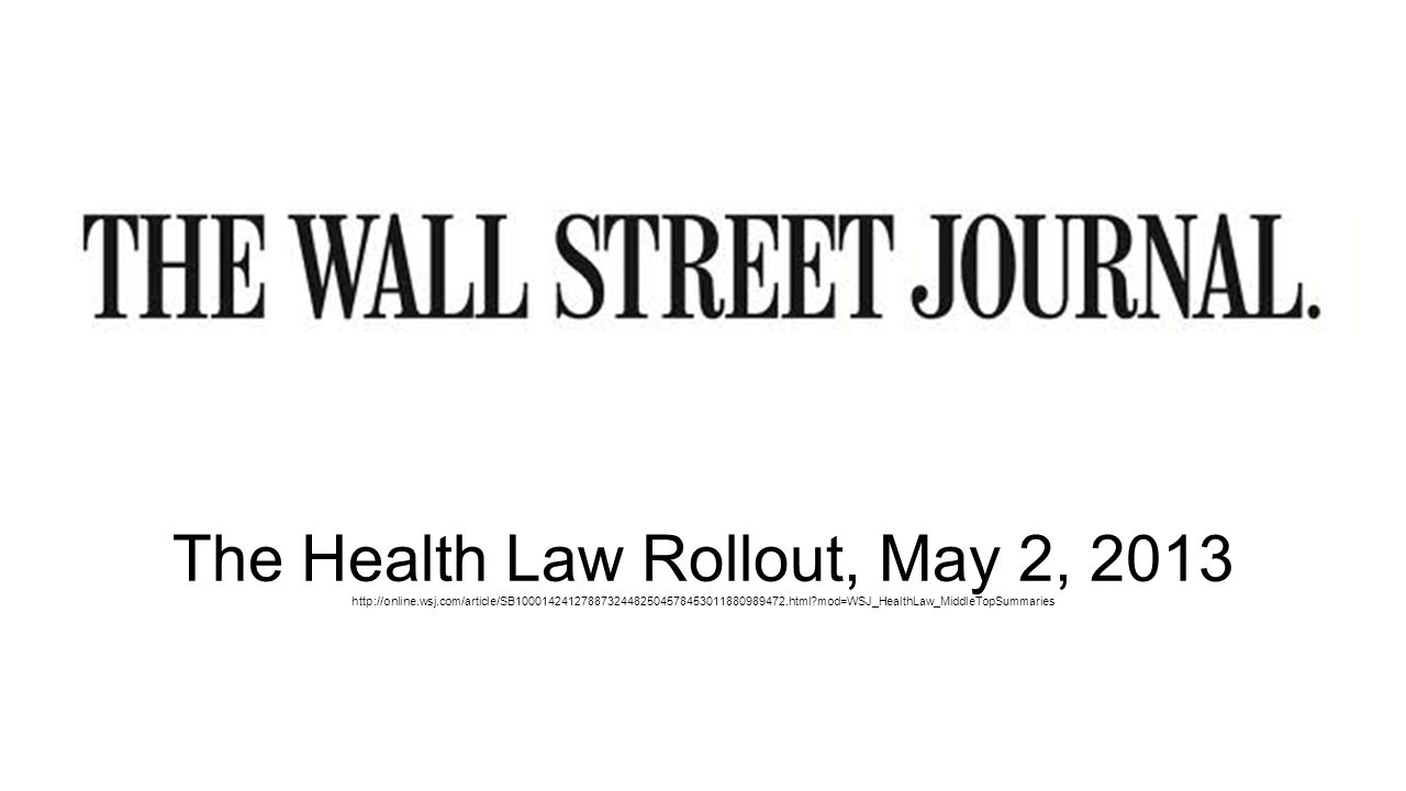 The Health Law Rollout, May 2, 2013 http://online.wsj.com/article/SB10001424127887324482504578453011880989472.html?mod=WSJ_HealthLaw_MiddleTopSummaries