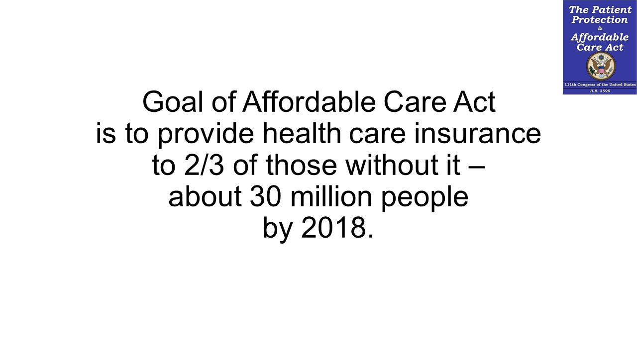 Goal of Affordable Care Act is to provide health care insurance to 2/3 of those without it – about 30 million people by 2018.