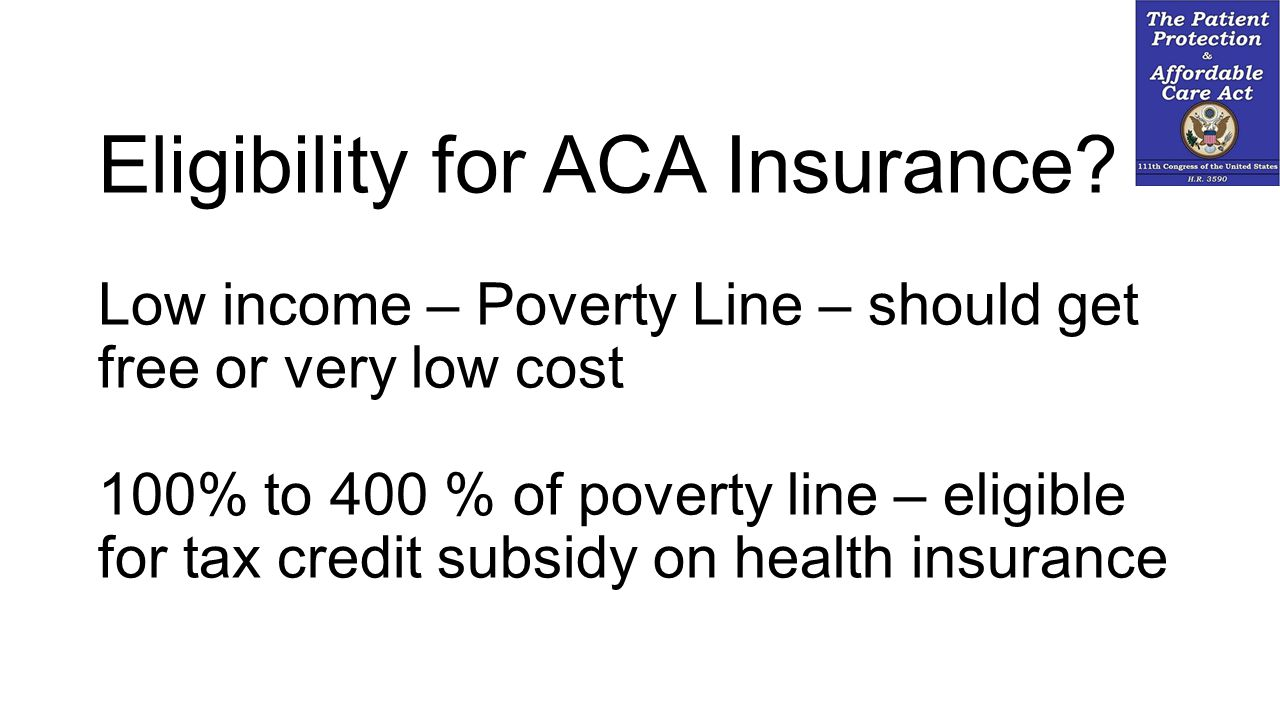 Eligibility for ACA Insurance? Low income – Poverty Line – should get free or very low cost 100% to 400 % of poverty line – eligible for tax credit su