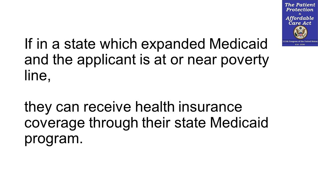 If in a state which expanded Medicaid and the applicant is at or near poverty line, they can receive health insurance coverage through their state Med