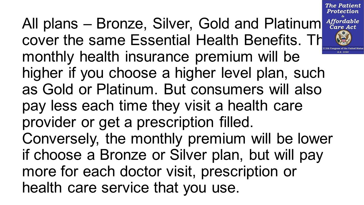 All plans – Bronze, Silver, Gold and Platinum – cover the same Essential Health Benefits.