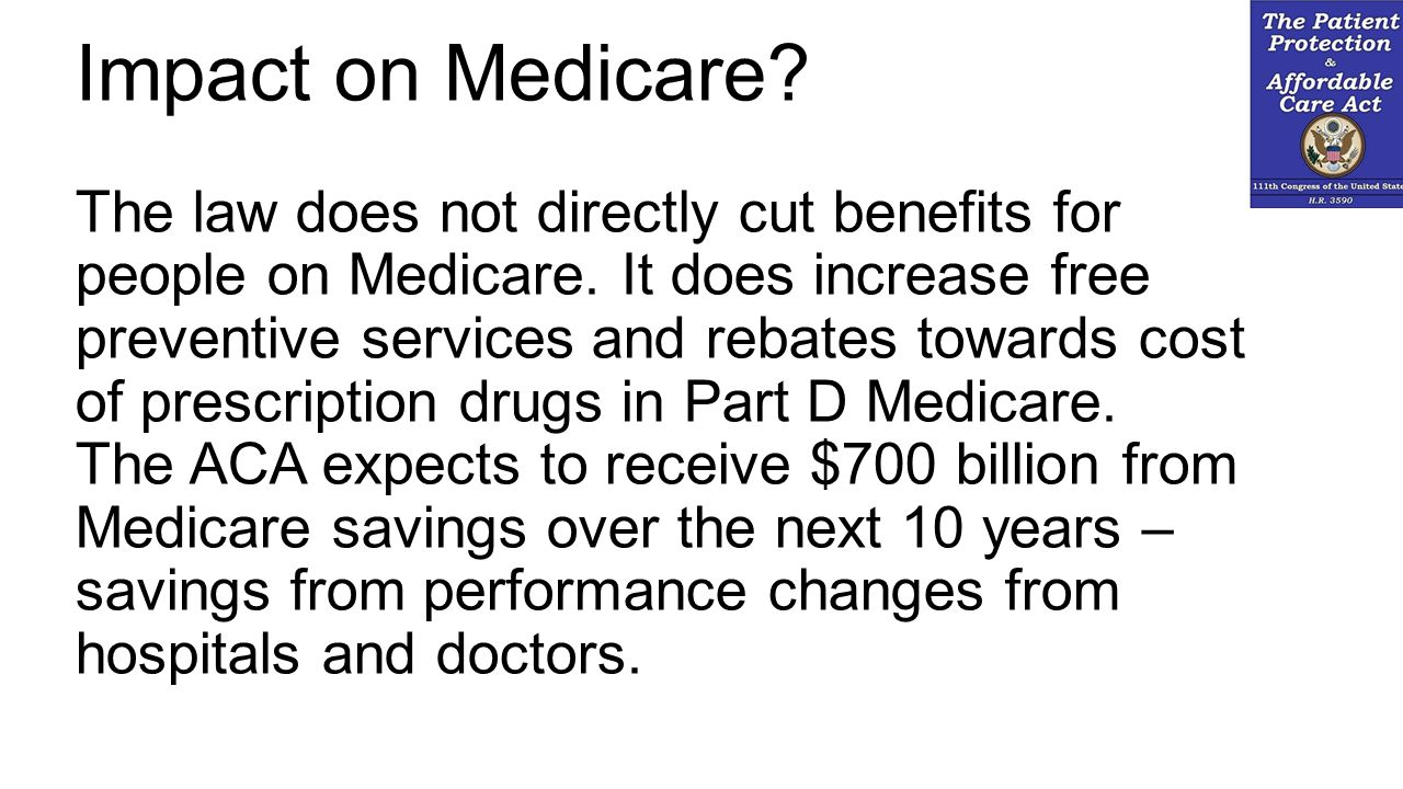 Impact on Medicare? The law does not directly cut benefits for people on Medicare. It does increase free preventive services and rebates towards cost