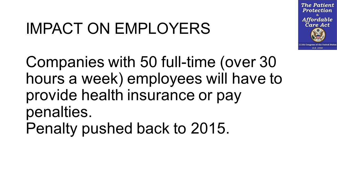 IMPACT ON EMPLOYERS Companies with 50 full-time (over 30 hours a week) employees will have to provide health insurance or pay penalties.