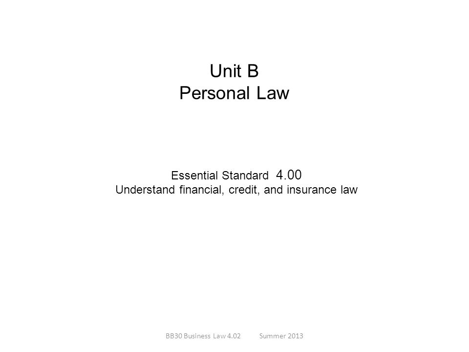 Unit B Personal Law Essential Standard 4.00 Understand financial, credit, and insurance law BB30 Business Law 4.02Summer 2013