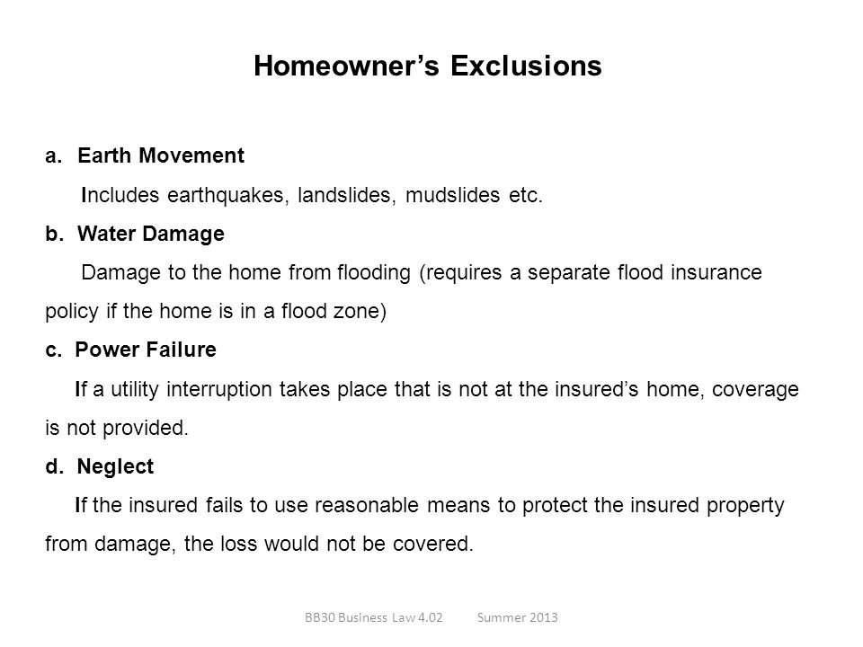 Homeowners Exclusions a.Earth Movement Includes earthquakes, landslides, mudslides etc. b.Water Damage Damage to the home from flooding (requires a se