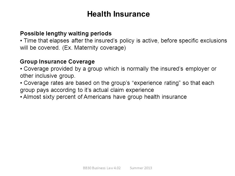 Health Insurance Possible lengthy waiting periods Time that elapses after the insureds policy is active, before specific exclusions will be covered. (