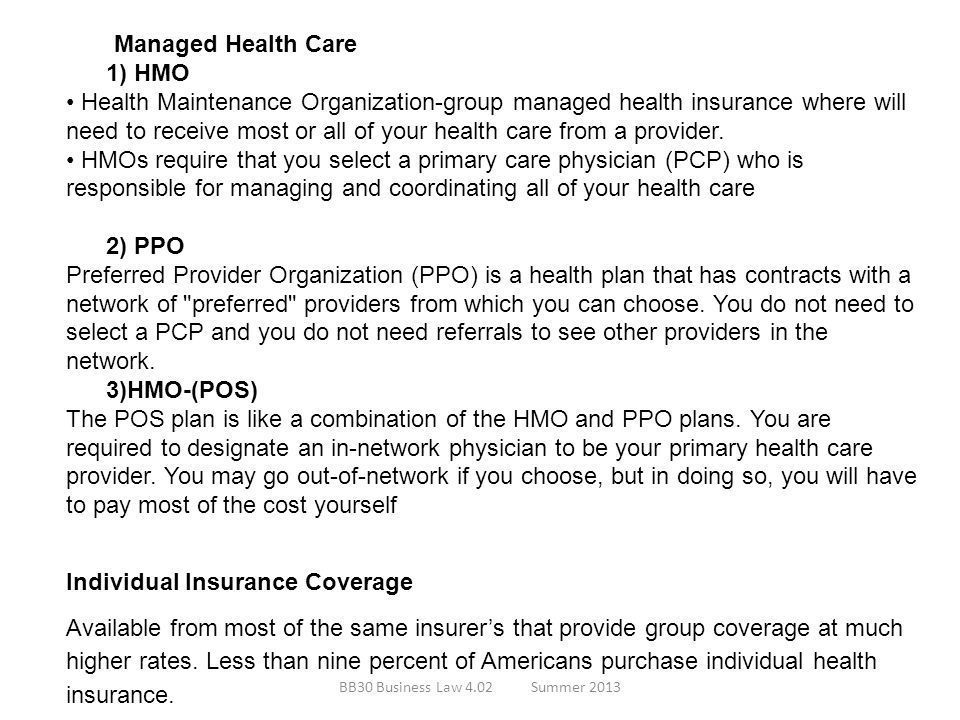 Managed Health Care 1) HMO Health Maintenance Organization-group managed health insurance where will need to receive most or all of your health care f