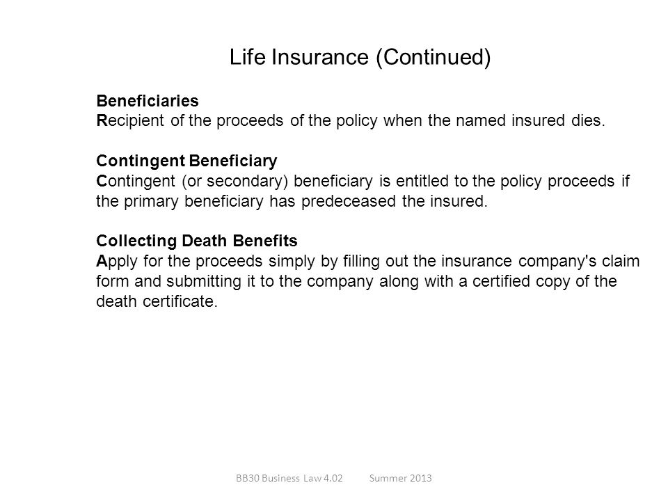 Life Insurance (Continued) Beneficiaries Recipient of the proceeds of the policy when the named insured dies. Contingent Beneficiary Contingent (or se