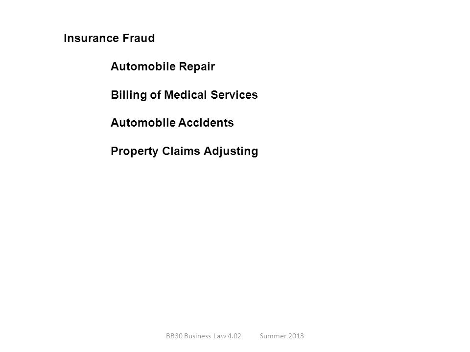 Insurance Fraud Automobile Repair Billing of Medical Services Automobile Accidents Property Claims Adjusting BB30 Business Law 4.02Summer 2013
