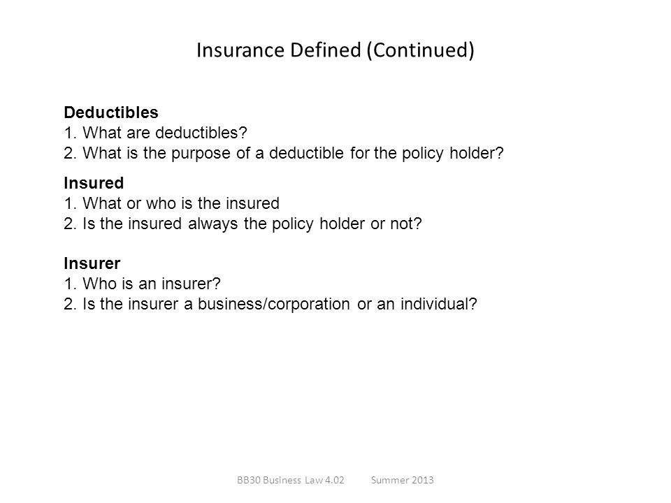 Insurance Defined (Continued) Deductibles 1. What are deductibles? 2. What is the purpose of a deductible for the policy holder? Insured 1. What or wh