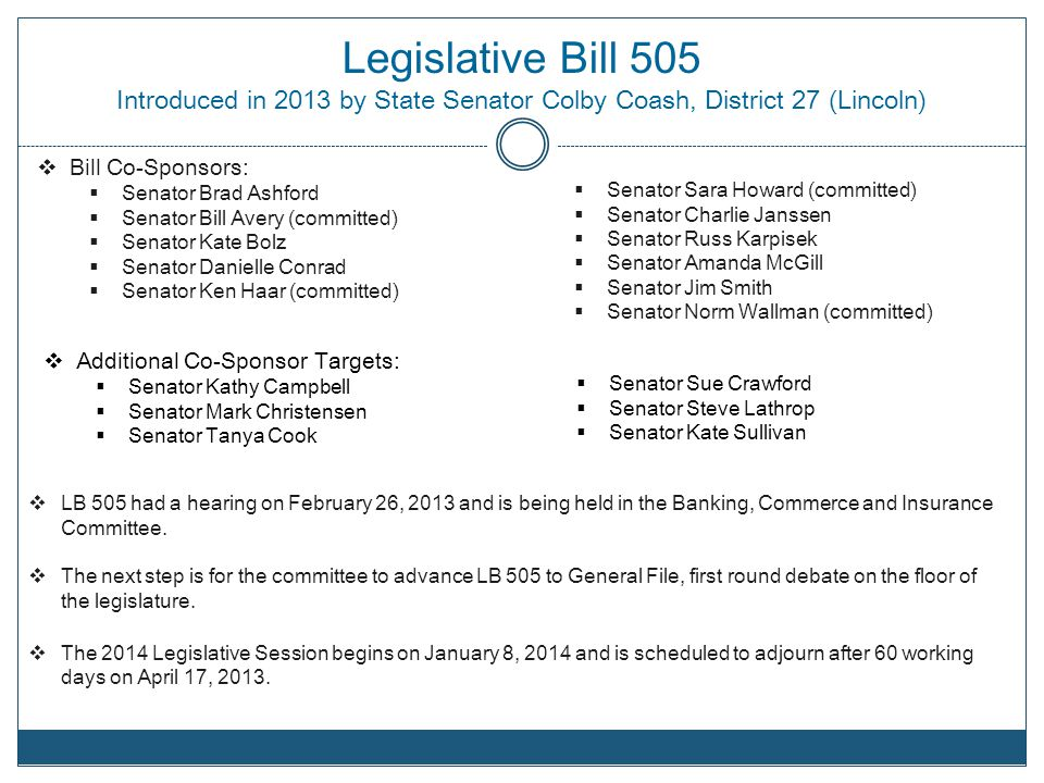 Legislative Bill 505 Introduced in 2013 by State Senator Colby Coash, District 27 (Lincoln) Bill Co-Sponsors: Senator Brad Ashford Senator Bill Avery