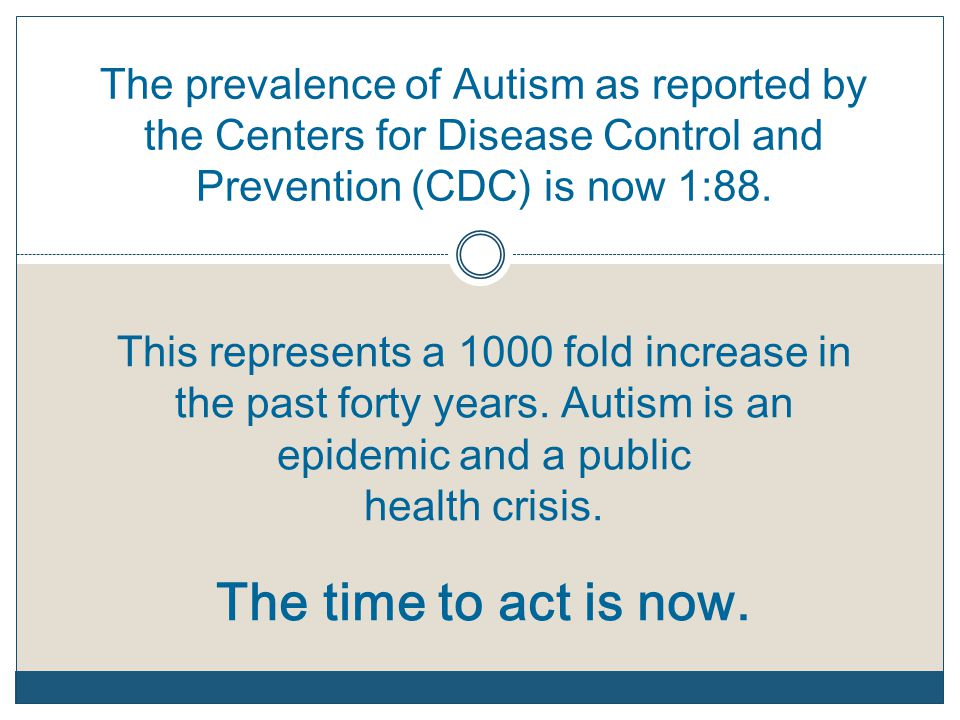 The prevalence of Autism as reported by the Centers for Disease Control and Prevention (CDC) is now 1:88. This represents a 1000 fold increase in the