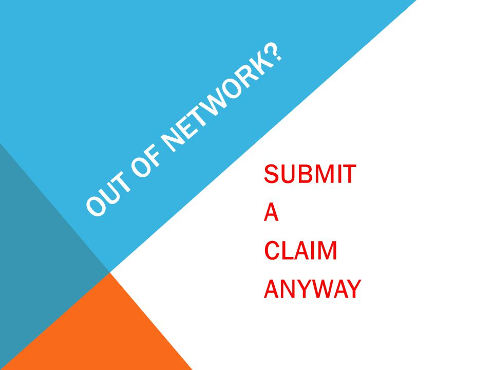OUT OF NETWORK? SUBMIT A CLAIM ANYWAY