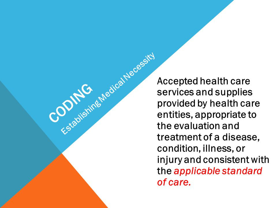 CODING Accepted health care services and supplies provided by health care entities, appropriate to the evaluation and treatment of a disease, conditio
