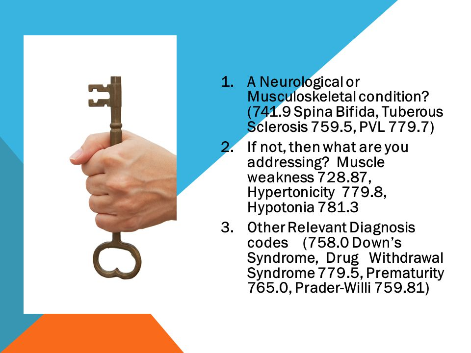 1.A Neurological or Musculoskeletal condition? (741.9 Spina Bifida, Tuberous Sclerosis 759.5, PVL 779.7) 2.If not, then what are you addressing? Muscl