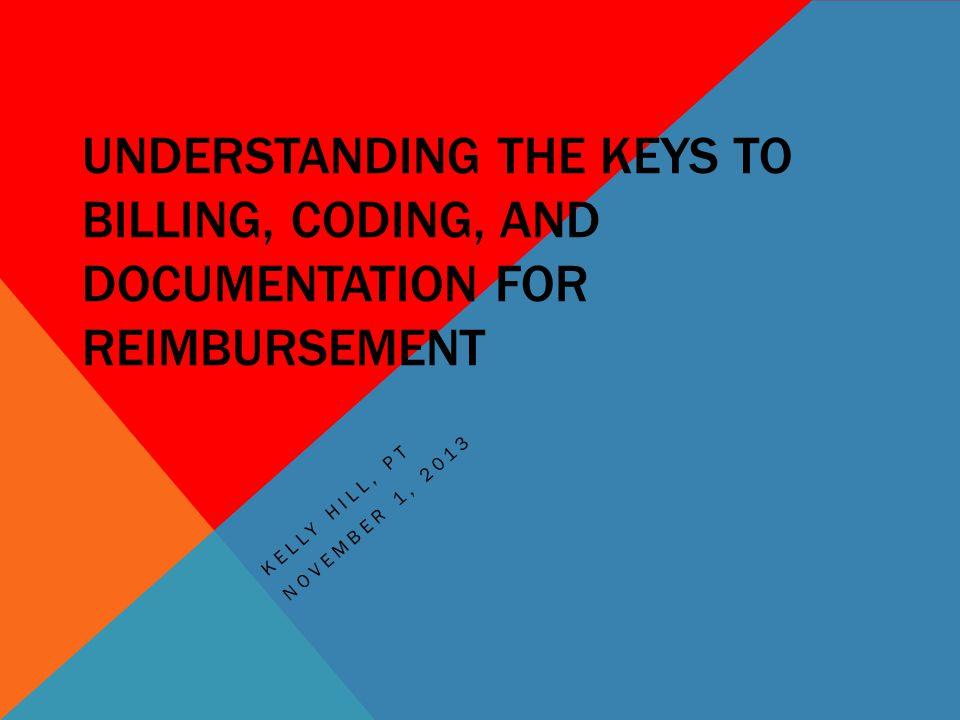 UNDERSTANDING THE KEYS TO BILLING, CODING, AND DOCUMENTATION FOR REIMBURSEMENT KELLY HILL, PT NOVEMBER 1, 2013
