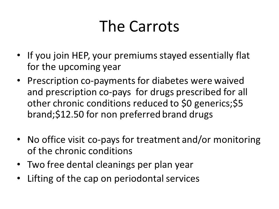 The Carrots If you join HEP, your premiums stayed essentially flat for the upcoming year Prescription co-payments for diabetes were waived and prescription co-pays for drugs prescribed for all other chronic conditions reduced to $0 generics;$5 brand;$12.50 for non preferred brand drugs No office visit co-pays for treatment and/or monitoring of the chronic conditions Two free dental cleanings per plan year Lifting of the cap on periodontal services