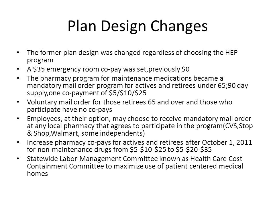 Plan Design Changes The former plan design was changed regardless of choosing the HEP program A $35 emergency room co-pay was set,previously $0 The pharmacy program for maintenance medications became a mandatory mail order program for actives and retirees under 65;90 day supply,one co-payment of $5/$10/$25 Voluntary mail order for those retirees 65 and over and those who participate have no co-pays Employees, at their option, may choose to receive mandatory mail order at any local pharmacy that agrees to participate in the program(CVS,Stop & Shop,Walmart, some independents) Increase pharmacy co-pays for actives and retirees after October 1, 2011 for non-maintenance drugs from $5-$10-$25 to $5-$20-$35 Statewide Labor-Management Committee known as Health Care Cost Containment Committee to maximize use of patient centered medical homes