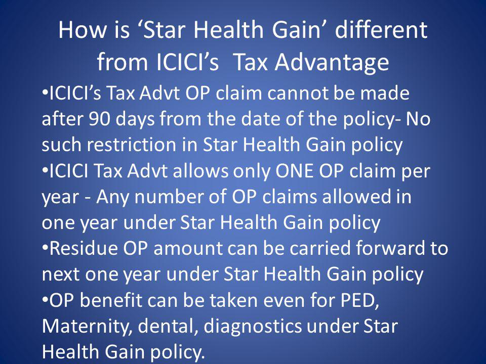 How is Star Health Gain different from ICICIs Tax Advantage ICICIs Tax Advt OP claim cannot be made after 90 days from the date of the policy- No such restriction in Star Health Gain policy ICICI Tax Advt allows only ONE OP claim per year - Any number of OP claims allowed in one year under Star Health Gain policy Residue OP amount can be carried forward to next one year under Star Health Gain policy OP benefit can be taken even for PED, Maternity, dental, diagnostics under Star Health Gain policy.