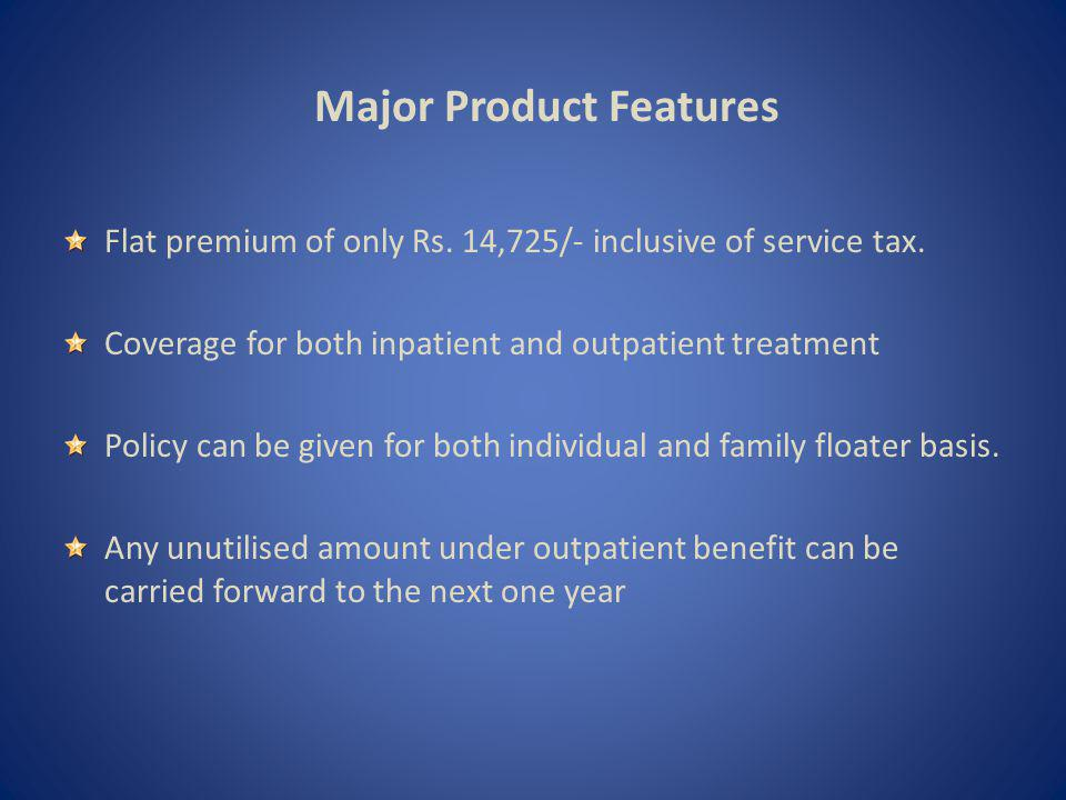 Major Product Features Flat premium of only Rs. 14,725/- inclusive of service tax.
