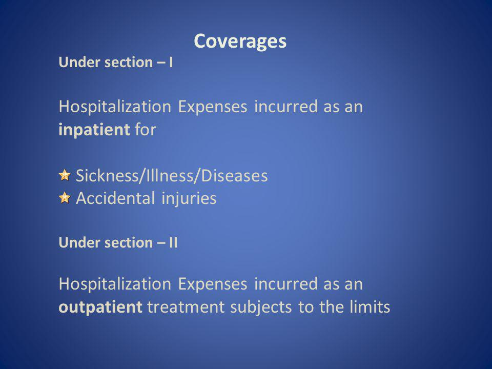 Coverages Under section – I Hospitalization Expenses incurred as an inpatient for Sickness/Illness/Diseases Accidental injuries Under section – II Hospitalization Expenses incurred as an outpatient treatment subjects to the limits