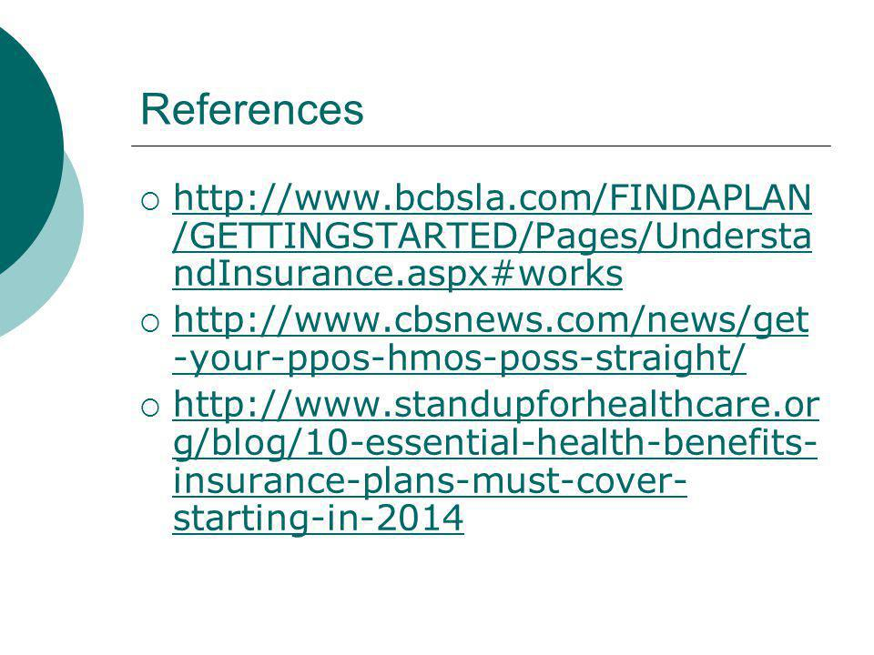 References http://www.bcbsla.com/FINDAPLAN /GETTINGSTARTED/Pages/Understa ndInsurance.aspx#works http://www.bcbsla.com/FINDAPLAN /GETTINGSTARTED/Pages/Understa ndInsurance.aspx#works http://www.cbsnews.com/news/get -your-ppos-hmos-poss-straight/ http://www.cbsnews.com/news/get -your-ppos-hmos-poss-straight/ http://www.standupforhealthcare.or g/blog/10-essential-health-benefits- insurance-plans-must-cover- starting-in-2014 http://www.standupforhealthcare.or g/blog/10-essential-health-benefits- insurance-plans-must-cover- starting-in-2014