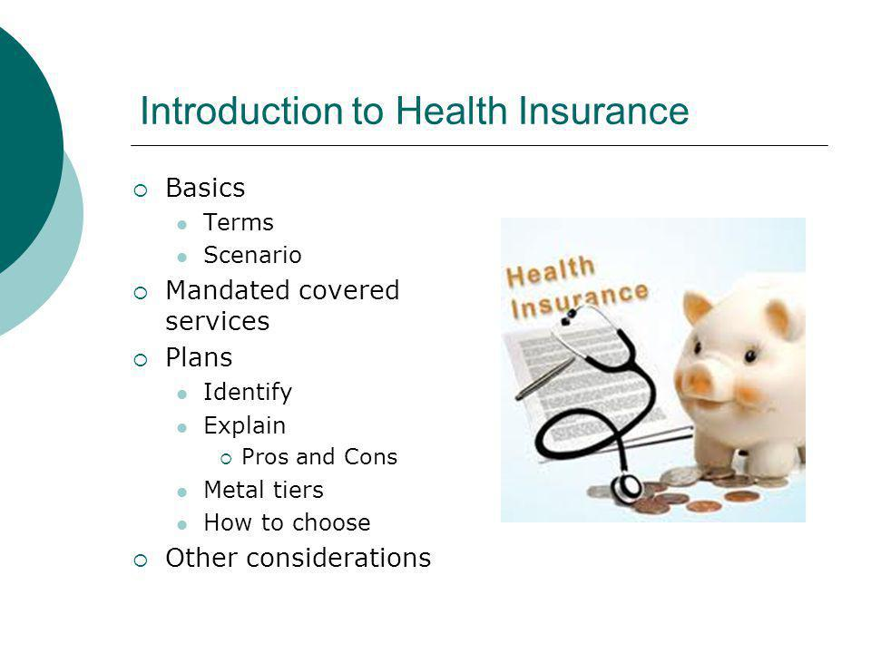 Introduction to Health Insurance Basics Terms Scenario Mandated covered services Plans Identify Explain Pros and Cons Metal tiers How to choose Other considerations