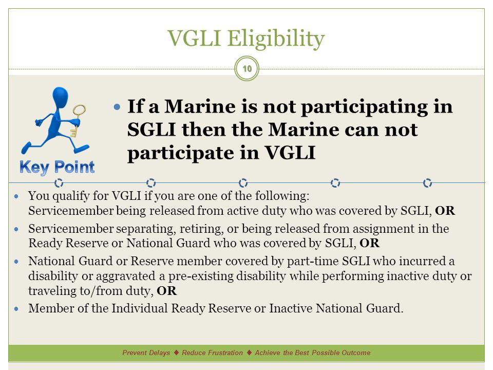 Prevent Delays Reduce Frustration Achieve the Best Possible Outcome VGLI Eligibility 10 If a Marine is not participating in SGLI then the Marine can not participate in VGLI You qualify for VGLI if you are one of the following: Servicemember being released from active duty who was covered by SGLI, OR Servicemember separating, retiring, or being released from assignment in the Ready Reserve or National Guard who was covered by SGLI, OR National Guard or Reserve member covered by part-time SGLI who incurred a disability or aggravated a pre-existing disability while performing inactive duty or traveling to/from duty, OR Member of the Individual Ready Reserve or Inactive National Guard.