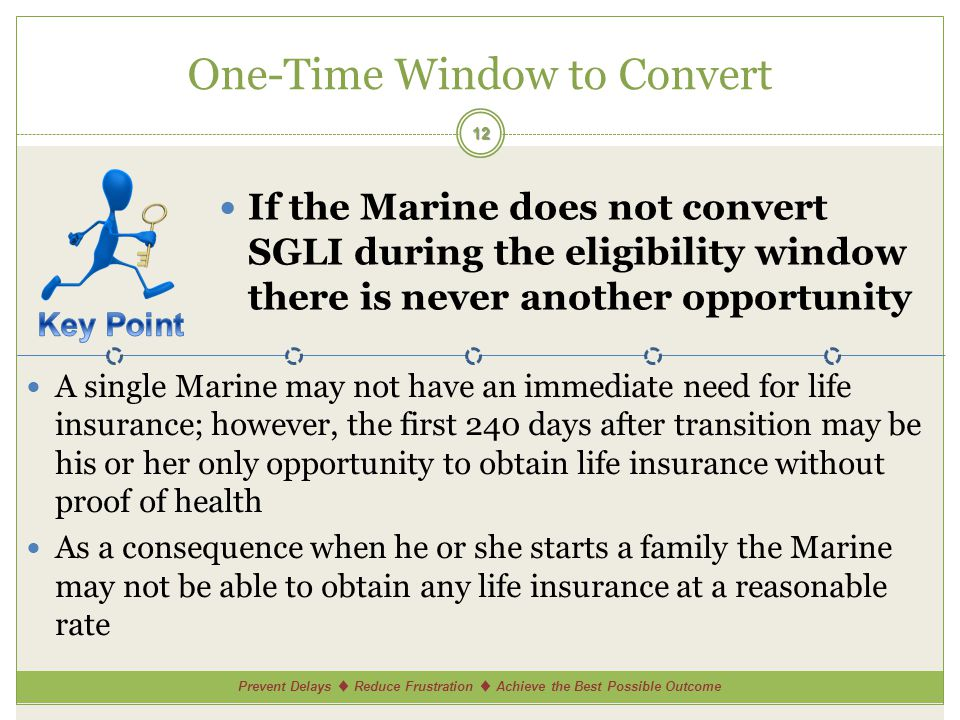 Prevent Delays Reduce Frustration Achieve the Best Possible Outcome One-Time Window to Convert 12 If the Marine does not convert SGLI during the eligibility window there is never another opportunity A single Marine may not have an immediate need for life insurance; however, the first 240 days after transition may be his or her only opportunity to obtain life insurance without proof of health As a consequence when he or she starts a family the Marine may not be able to obtain any life insurance at a reasonable rate