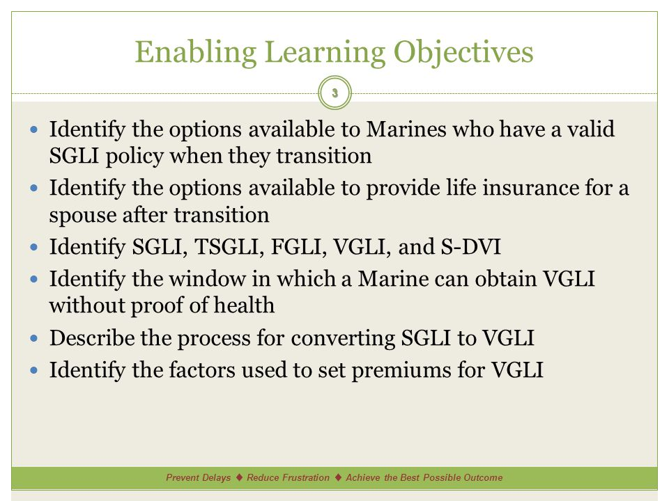 Prevent Delays Reduce Frustration Achieve the Best Possible Outcome Enabling Learning Objectives Identify the options available to Marines who have a valid SGLI policy when they transition Identify the options available to provide life insurance for a spouse after transition Identify SGLI, TSGLI, FGLI, VGLI, and S-DVI Identify the window in which a Marine can obtain VGLI without proof of health Describe the process for converting SGLI to VGLI Identify the factors used to set premiums for VGLI 3