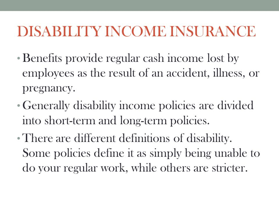 DISABILITY INCOME INSURANCE Benefits provide regular cash income lost by employees as the result of an accident, illness, or pregnancy. Generally disa