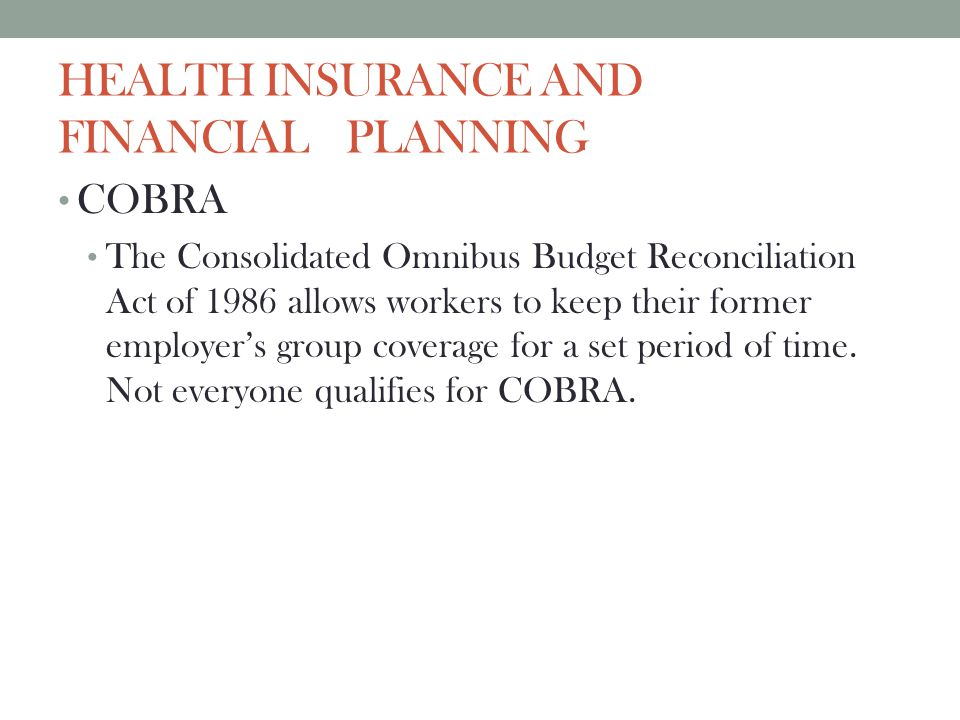 HEALTH INSURANCE AND FINANCIAL PLANNING COBRA The Consolidated Omnibus Budget Reconciliation Act of 1986 allows workers to keep their former employers