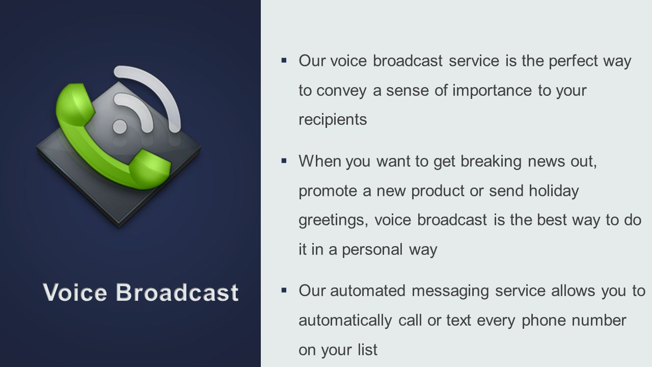 Our voice broadcast service is the perfect way to convey a sense of importance to your recipients When you want to get breaking news out, promote a ne