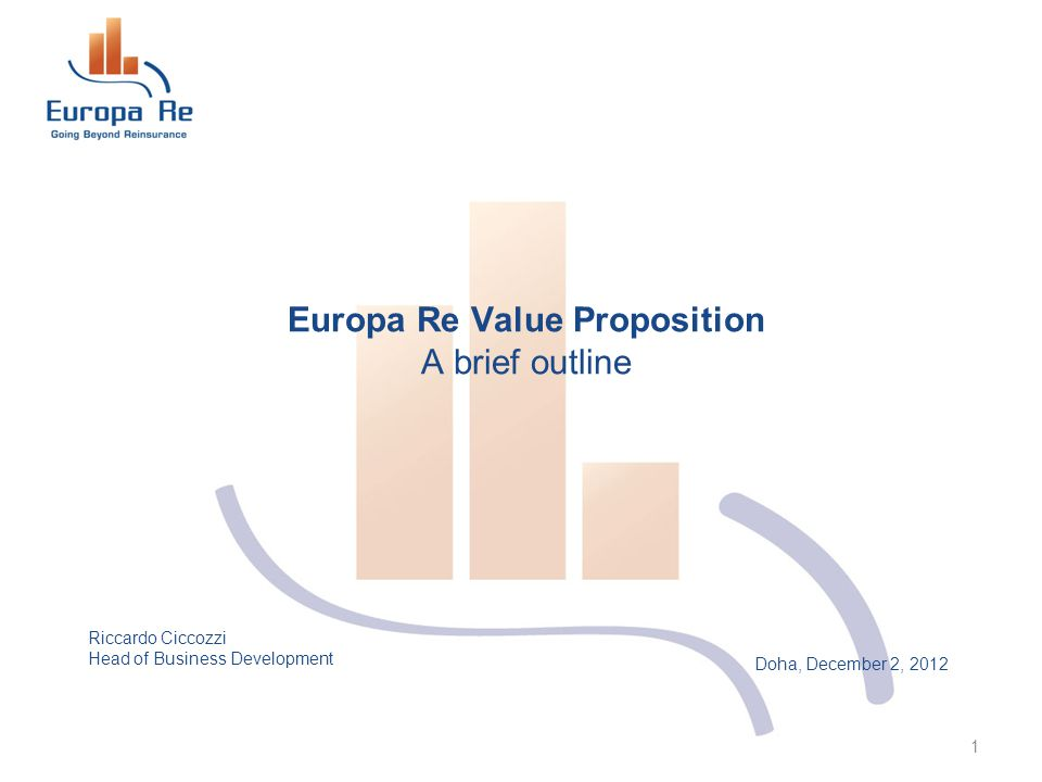 Doha, December 2, 2012 Europa Re Value Proposition A brief outline 1 Riccardo Ciccozzi Head of Business Development