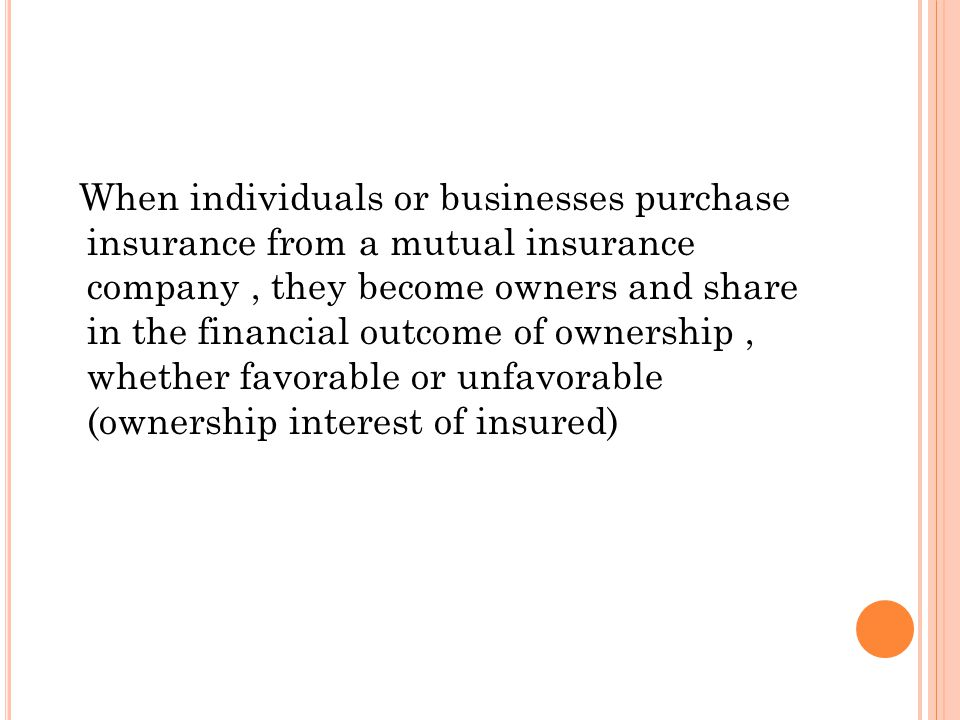When individuals or businesses purchase insurance from a mutual insurance company, they become owners and share in the financial outcome of ownership, whether favorable or unfavorable (ownership interest of insured)