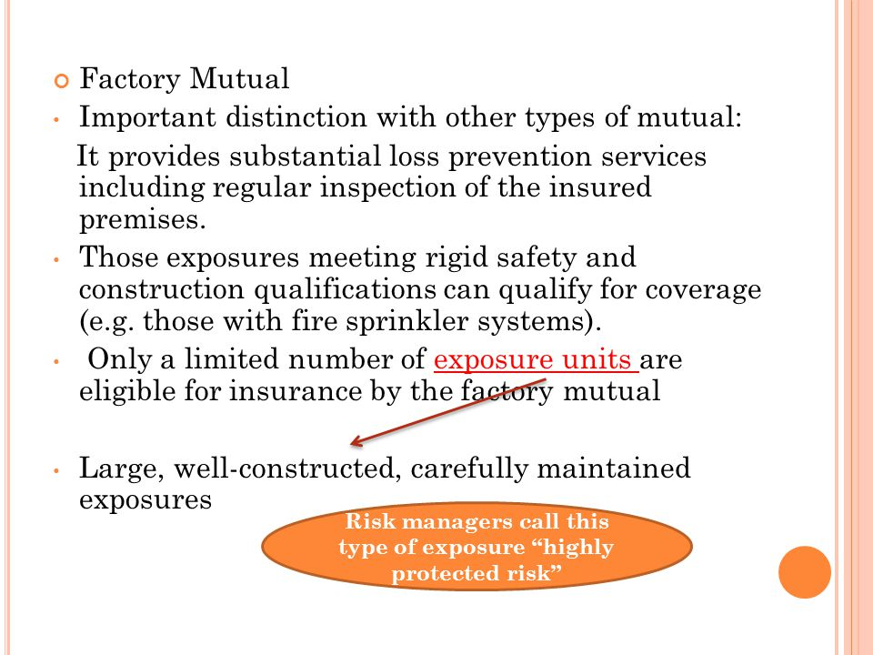 Factory Mutual Important distinction with other types of mutual: It provides substantial loss prevention services including regular inspection of the insured premises.