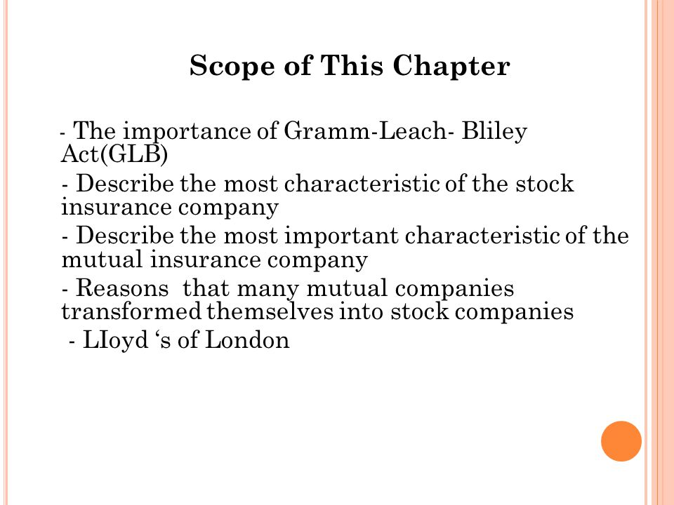 Scope of This Chapter - The importance of Gramm-Leach- Bliley Act(GLB) - Describe the most characteristic of the stock insurance company - Describe the most important characteristic of the mutual insurance company - Reasons that many mutual companies transformed themselves into stock companies - LIoyd s of London