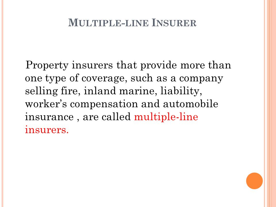 Property insurers that provide more than one type of coverage, such as a company selling fire, inland marine, liability, workers compensation and automobile insurance, are called multiple-line insurers.