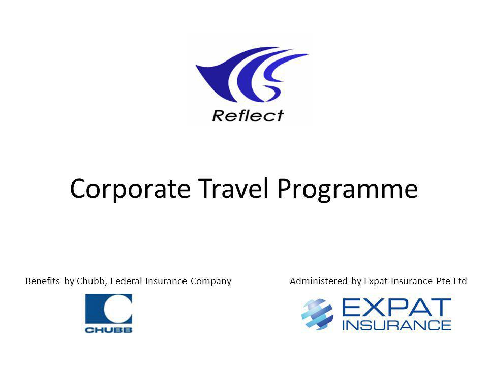 Corporate Travel Programme Benefits by Chubb, Federal Insurance CompanyAdministered by Expat Insurance Pte Ltd