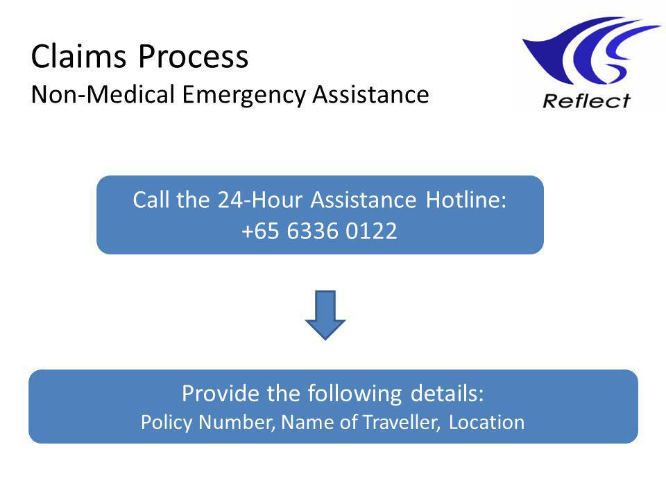 Claims Process Non-Medical Emergency Assistance Call the 24-Hour Assistance Hotline: +65 6336 0122 Provide the following details: Policy Number, Name of Traveller, Location